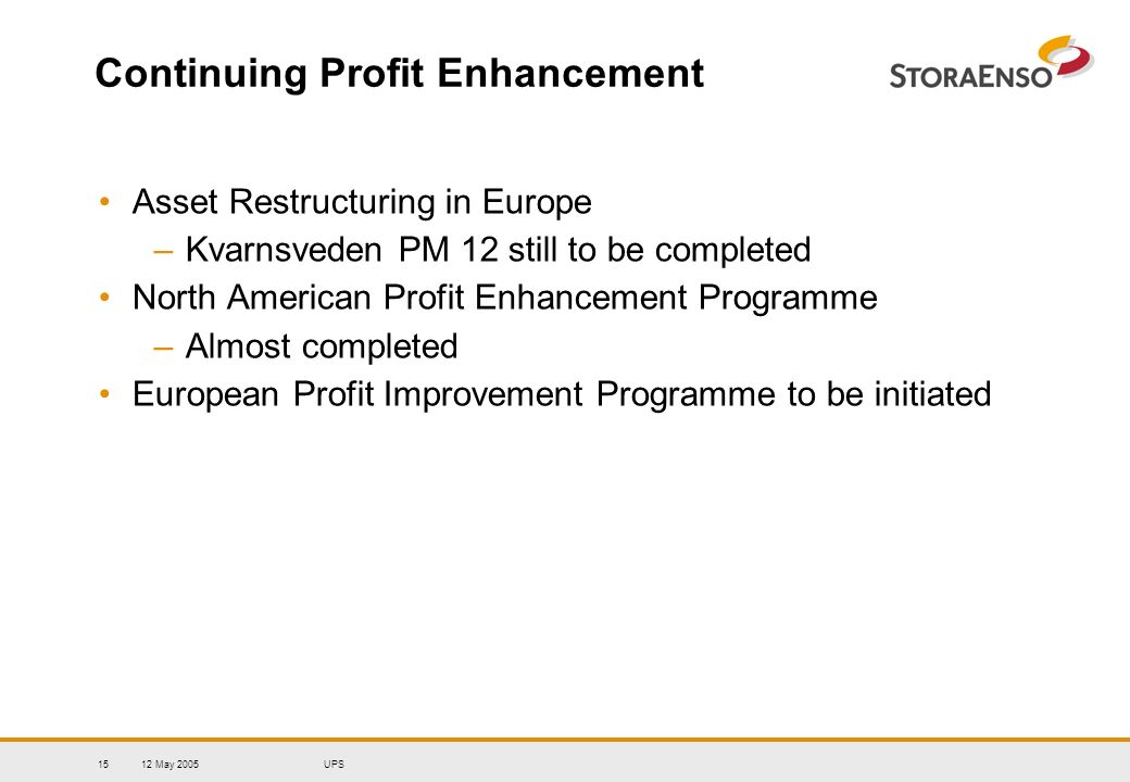 12 May 2005UPS15 Continuing Profit Enhancement Asset Restructuring in Europe –Kvarnsveden PM 12 still to be completed North American Profit Enhancemen