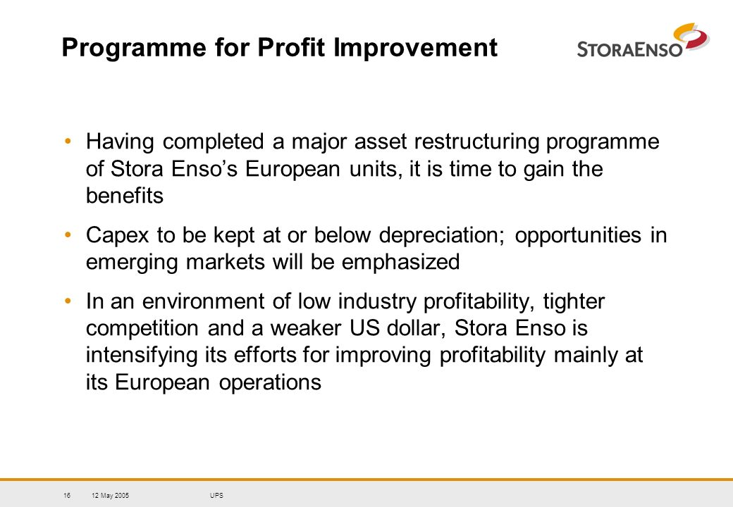 12 May 2005UPS16 Programme for Profit Improvement Having completed a major asset restructuring programme of Stora Ensos European units, it is time to
