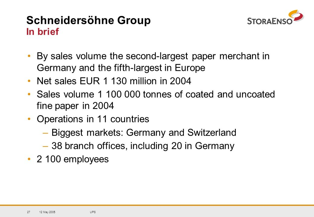 12 May 2005UPS27 Schneidersöhne Group In brief By sales volume the second-largest paper merchant in Germany and the fifth-largest in Europe Net sales EUR 1 130 million in 2004 Sales volume 1 100 000 tonnes of coated and uncoated fine paper in 2004 Operations in 11 countries –Biggest markets: Germany and Switzerland –38 branch offices, including 20 in Germany 2 100 employees