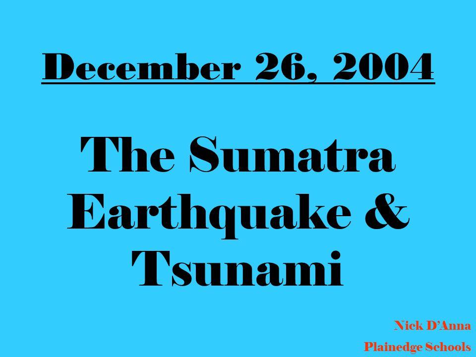 December 26, 2004 The Sumatra Earthquake & Tsunami Nick DAnna Plainedge Schools