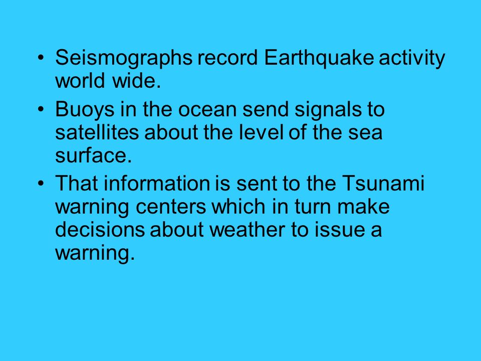 Seismographs record Earthquake activity world wide. Buoys in the ocean send signals to satellites about the level of the sea surface. That information