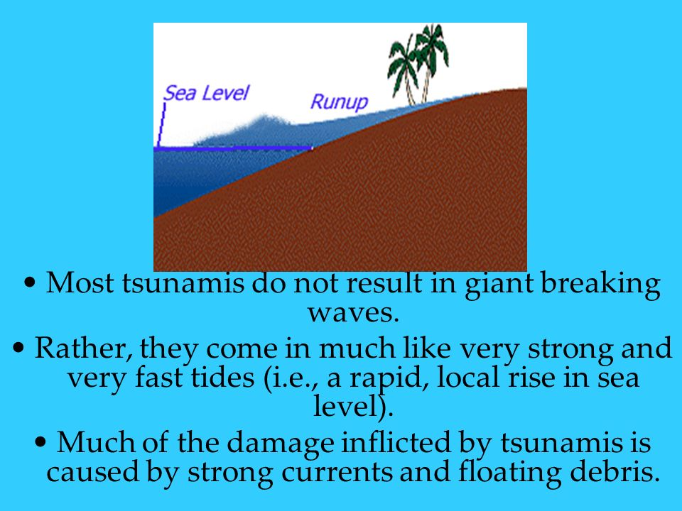 Most tsunamis do not result in giant breaking waves. Rather, they come in much like very strong and very fast tides (i.e., a rapid, local rise in sea