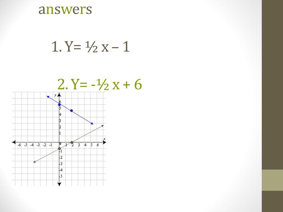 answers 1. Y= ½ x – 1 2. Y= -½ x + 6
