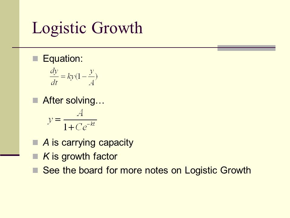 Logistic Growth Equation: After solving… A is carrying capacity K is growth factor See the board for more notes on Logistic Growth