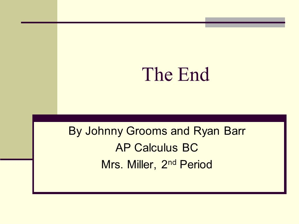 The End By Johnny Grooms and Ryan Barr AP Calculus BC Mrs. Miller, 2 nd Period