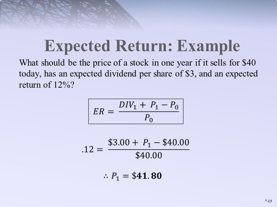 7-13 Expected Return: Example What should be the price of a stock in one year if it sells for $40 today, has an expected dividend per share of $3, and