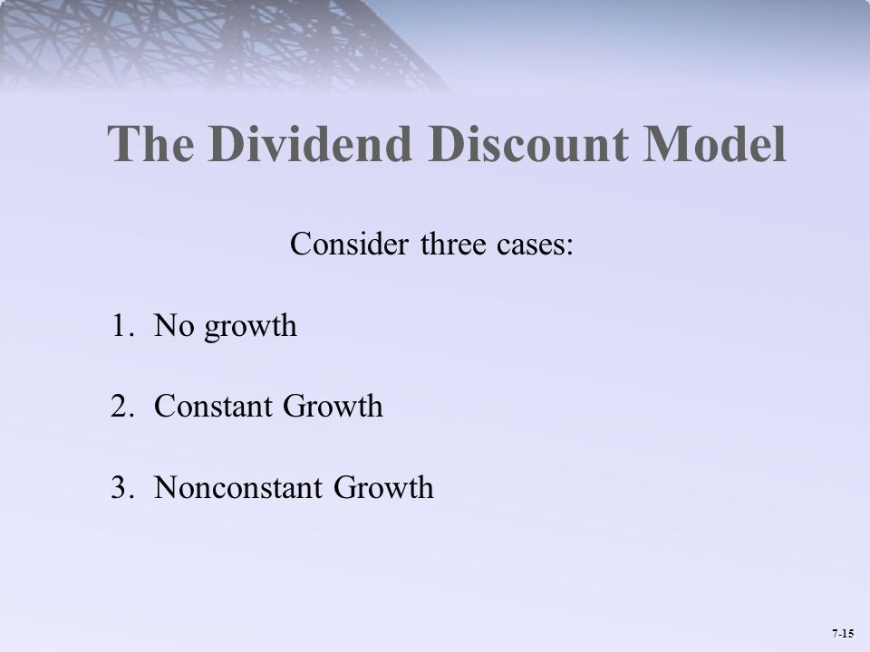 7-15 The Dividend Discount Model Consider three cases: 1.No growth 2.Constant Growth 3.Nonconstant Growth
