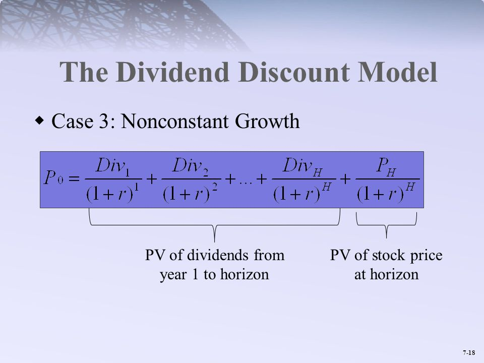 7-18 The Dividend Discount Model Case 3: Nonconstant Growth PV of dividends from year 1 to horizon PV of stock price at horizon