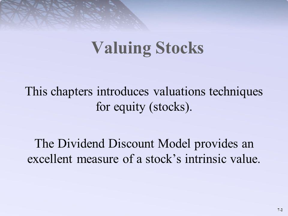 7-2 Valuing Stocks This chapters introduces valuations techniques for equity (stocks). The Dividend Discount Model provides an excellent measure of a