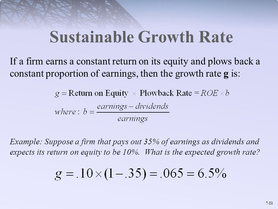 7-21 Sustainable Growth Rate If a firm earns a constant return on its equity and plows back a constant proportion of earnings, then the growth rate g