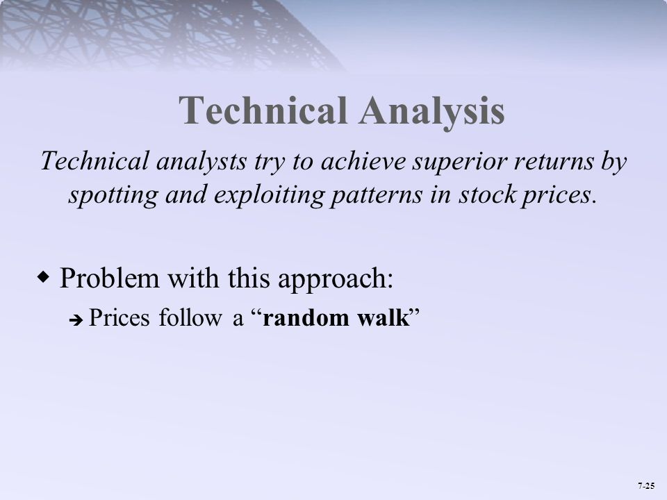 7-25 Technical Analysis Technical analysts try to achieve superior returns by spotting and exploiting patterns in stock prices. Problem with this appr