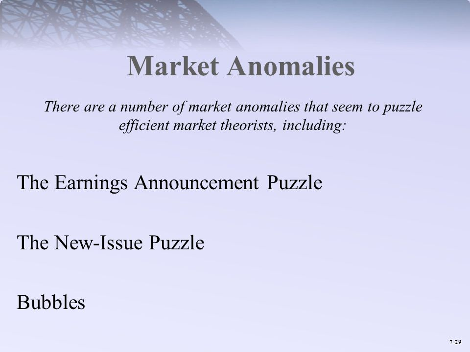 7-29 Market Anomalies There are a number of market anomalies that seem to puzzle efficient market theorists, including: The Earnings Announcement Puzz