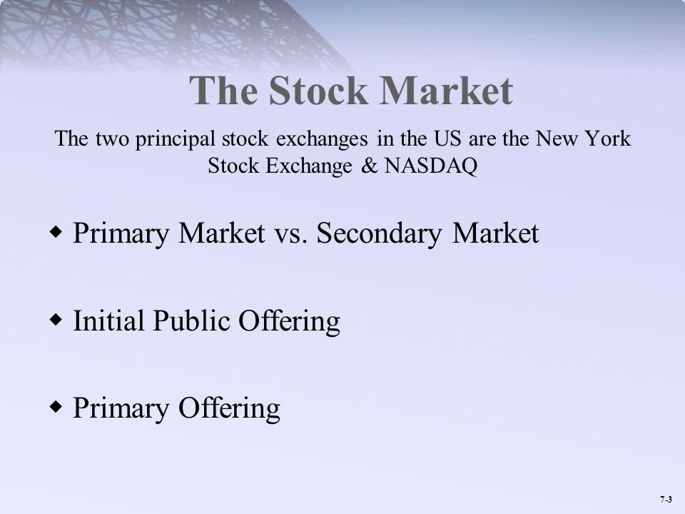 7-3 The Stock Market The two principal stock exchanges in the US are the New York Stock Exchange & NASDAQ Primary Market vs. Secondary Market Initial