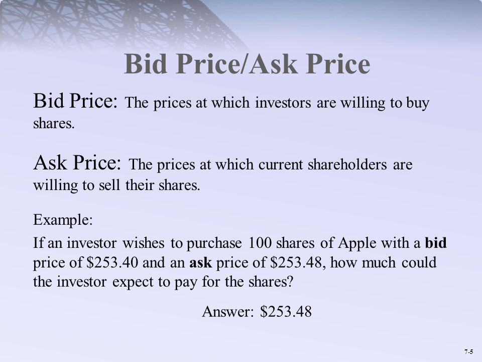 7-5 Bid Price/Ask Price Bid Price: The prices at which investors are willing to buy shares. Ask Price: The prices at which current shareholders are wi