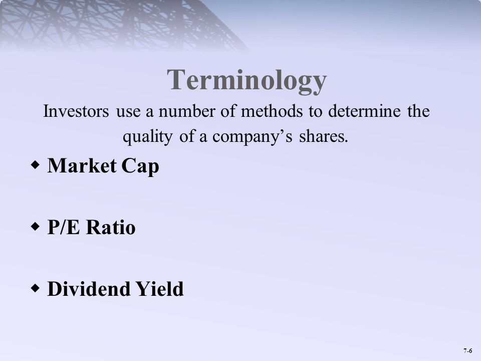 7-6 Terminology Investors use a number of methods to determine the quality of a companys shares. Market Cap P/E Ratio Dividend Yield
