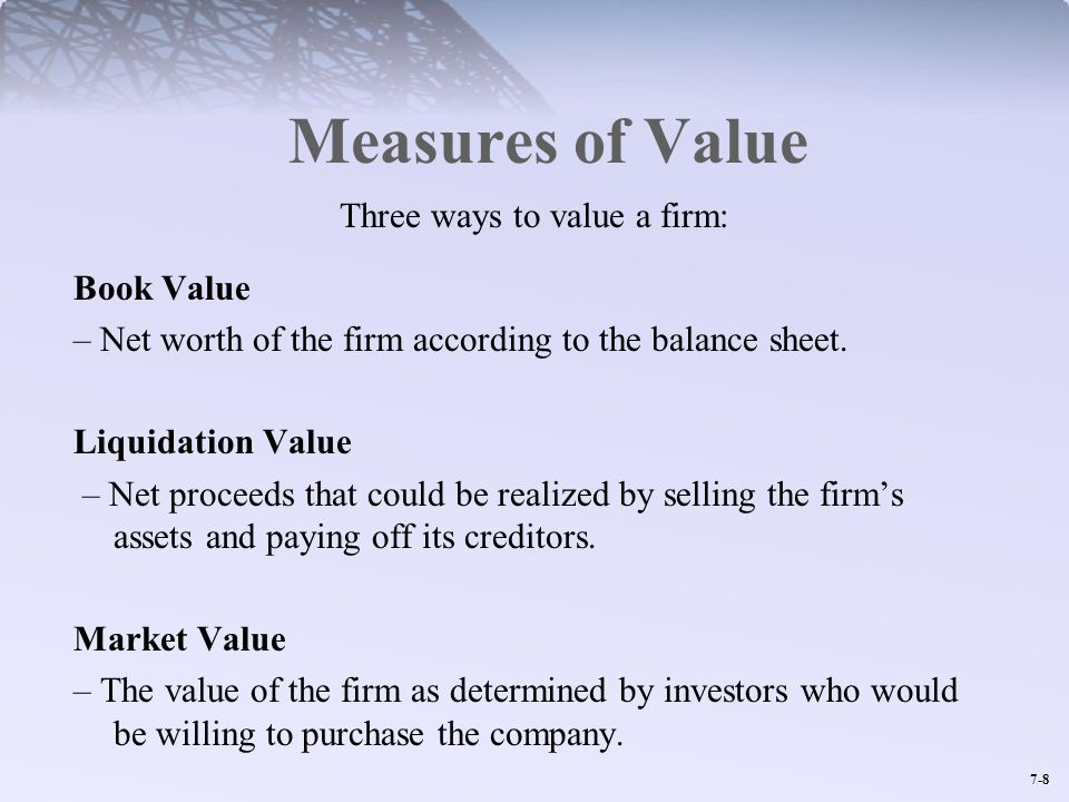 7-8 Measures of Value Three ways to value a firm: Book Value – Net worth of the firm according to the balance sheet. Liquidation Value – Net proceeds