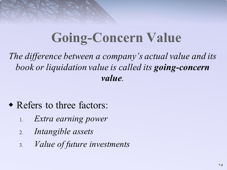 7-9 Going-Concern Value The difference between a companys actual value and its book or liquidation value is called its going-concern value. Refers to