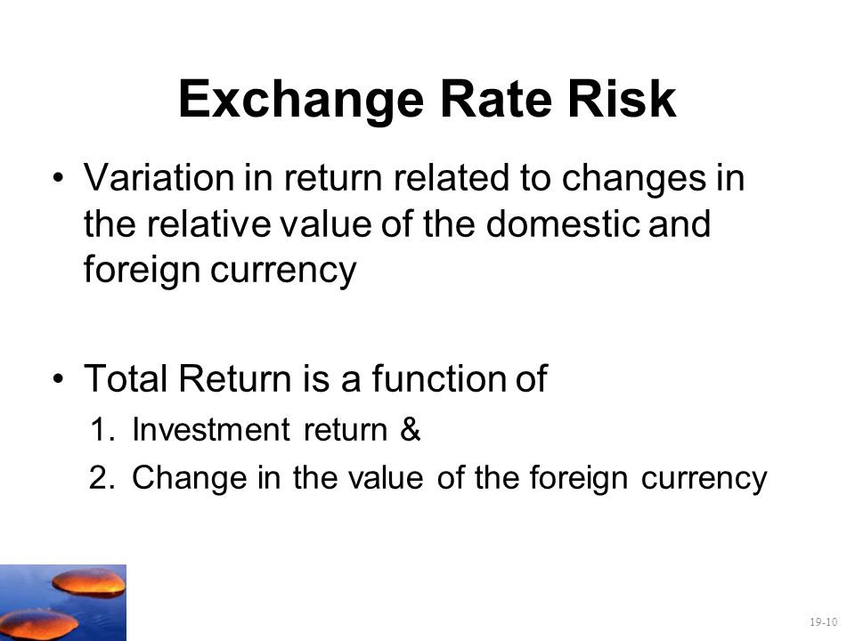 19-10 Exchange Rate Risk Variation in return related to changes in the relative value of the domestic and foreign currency Total Return is a function