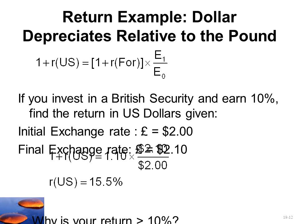 19-12 Return Example: Dollar Depreciates Relative to the Pound If you invest in a British Security and earn 10%, find the return in US Dollars given:
