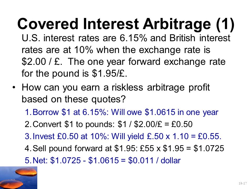 19-17 Covered Interest Arbitrage (1) U.S. interest rates are 6.15% and British interest rates are at 10% when the exchange rate is $2.00 / £. The one