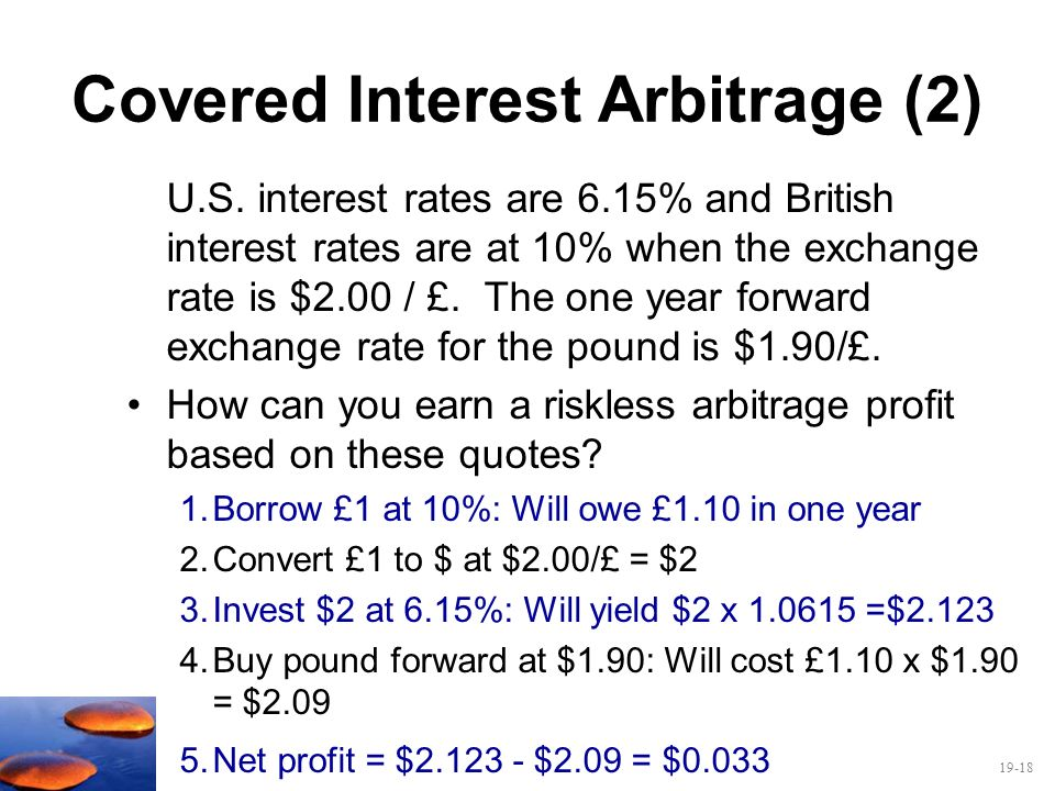 19-18 Covered Interest Arbitrage (2) U.S. interest rates are 6.15% and British interest rates are at 10% when the exchange rate is $2.00 / £. The one