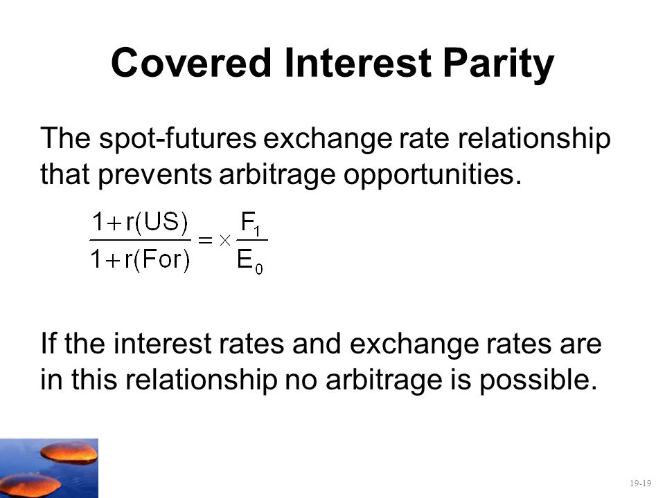 19-19 Covered Interest Parity The spot-futures exchange rate relationship that prevents arbitrage opportunities. If the interest rates and exchange ra
