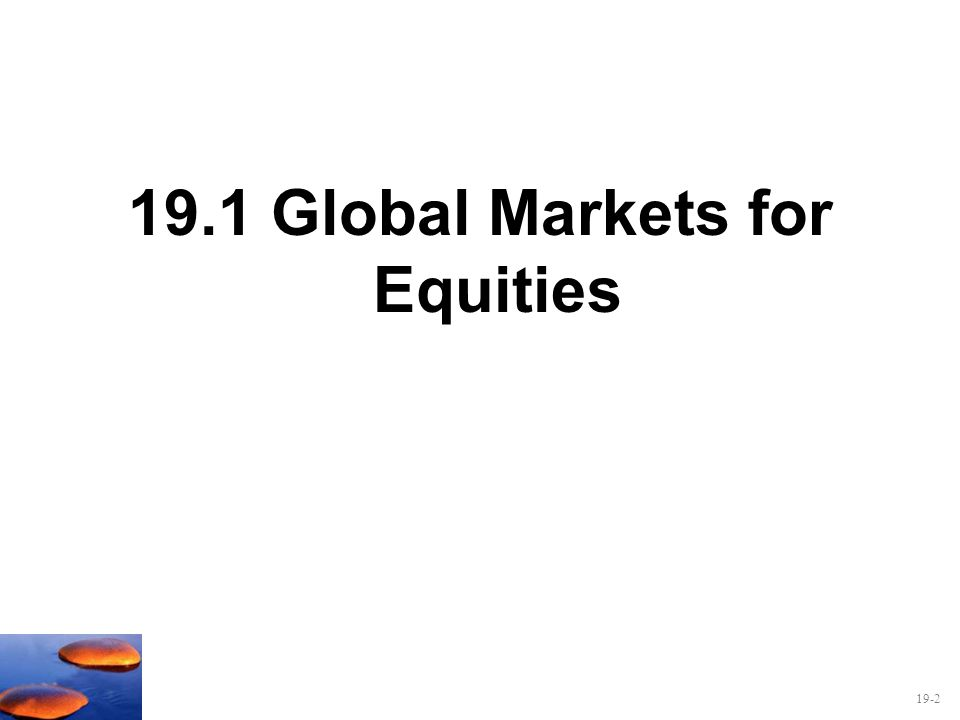 19-2 19.1 Global Markets for Equities