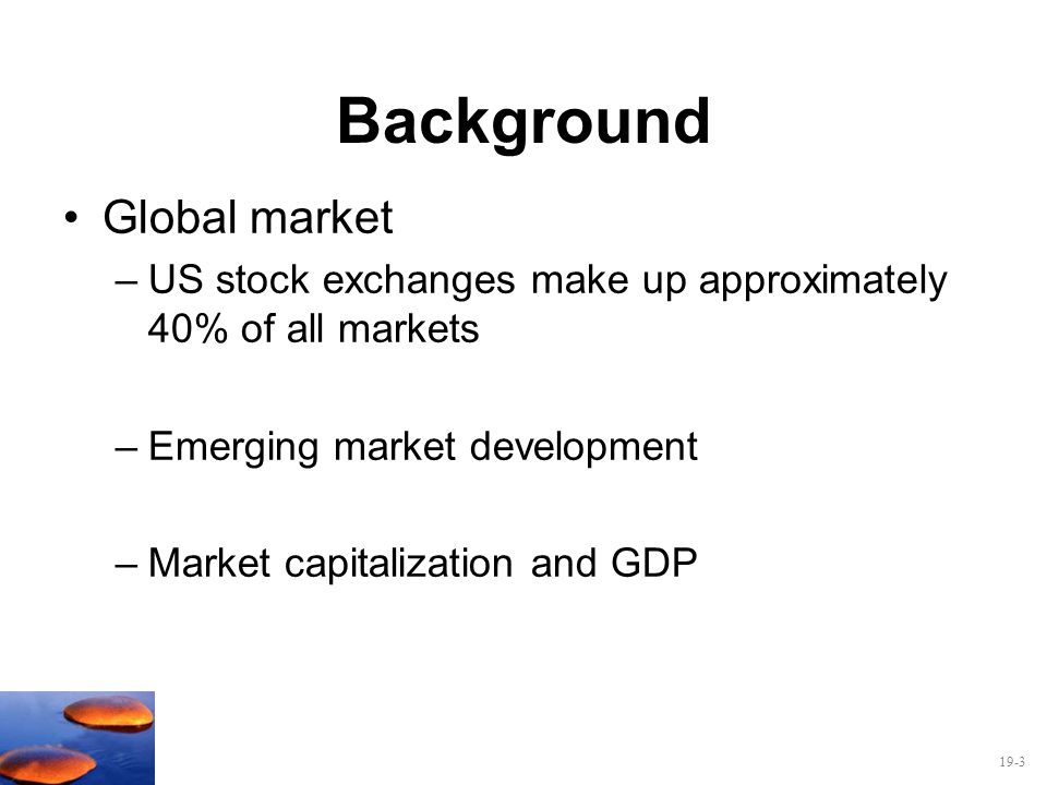 19-3 Background Global market –US stock exchanges make up approximately 40% of all markets –Emerging market development –Market capitalization and GDP
