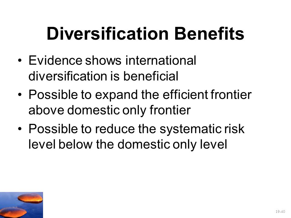 19-40 Diversification Benefits Evidence shows international diversification is beneficial Possible to expand the efficient frontier above domestic onl