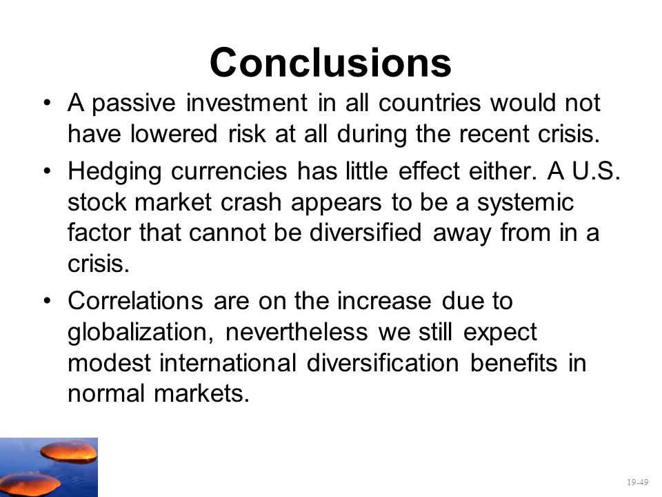 19-49 Conclusions A passive investment in all countries would not have lowered risk at all during the recent crisis. Hedging currencies has little eff