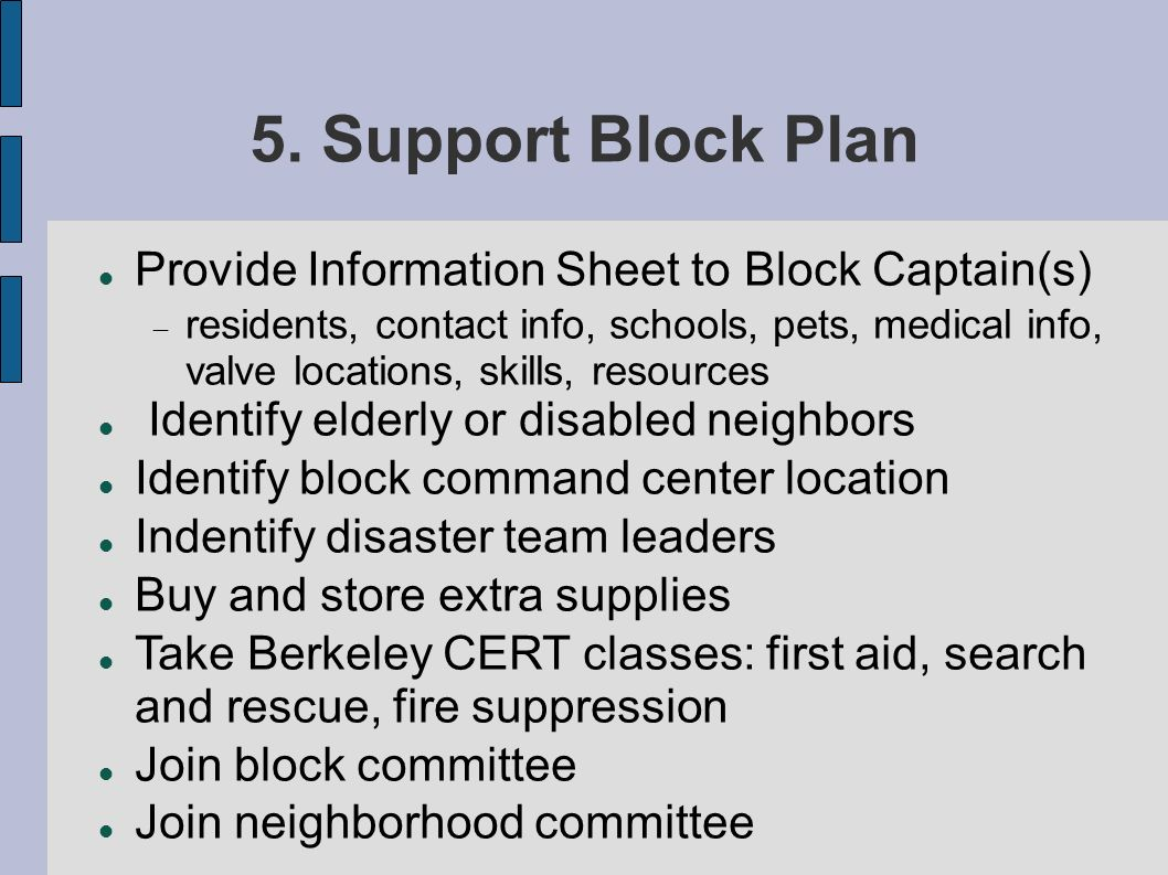 5. Support Block Plan Provide Information Sheet to Block Captain(s) residents, contact info, schools, pets, medical info, valve locations, skills, res
