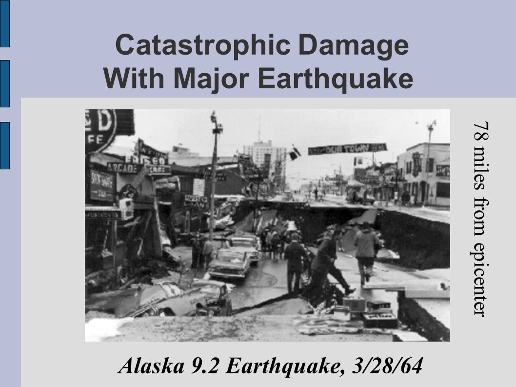 Catastrophic Damage With Major Earthquake Alaska 9.2 Earthquake, 3/28/64 78 miles from epicenter
