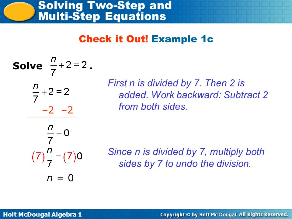 Holt McDougal Algebra 1 Solving Two-Step and Multi-Step Equations Solve. Check it Out! Example 1c First n is divided by 7. Then 2 is added. Work backw
