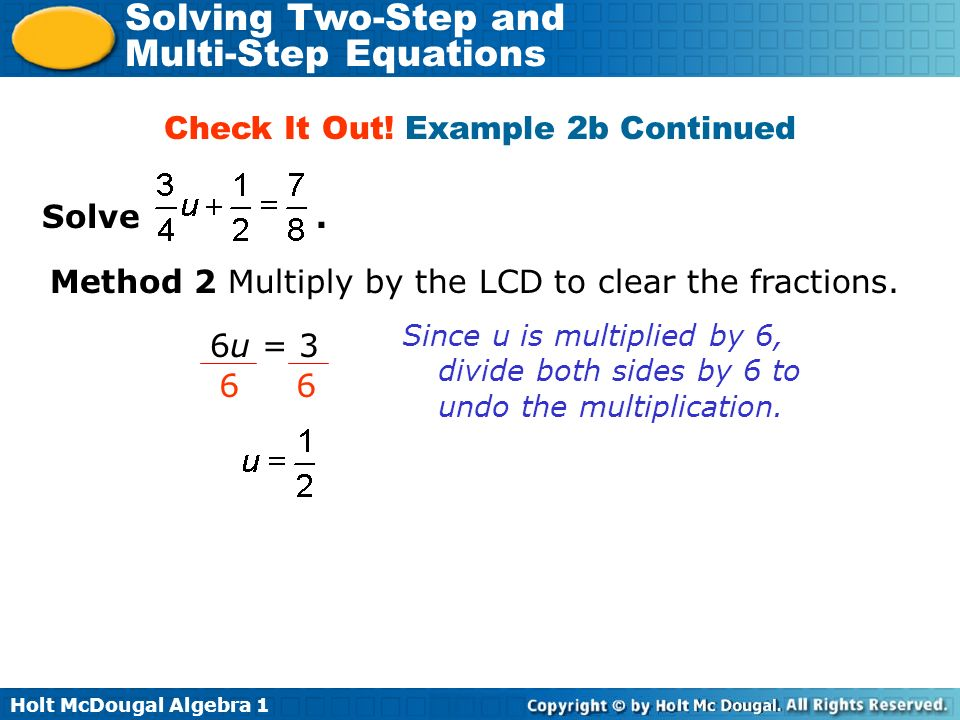 Holt McDougal Algebra 1 Solving Two-Step and Multi-Step Equations Solve. Check It Out! Example 2b Continued Method 2 Multiply by the LCD to clear the