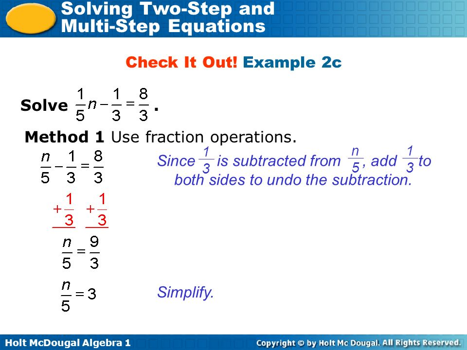 Holt McDougal Algebra 1 Solving Two-Step and Multi-Step Equations Solve. Check It Out! Example 2c Method 1 Use fraction operations. Since is subtracte