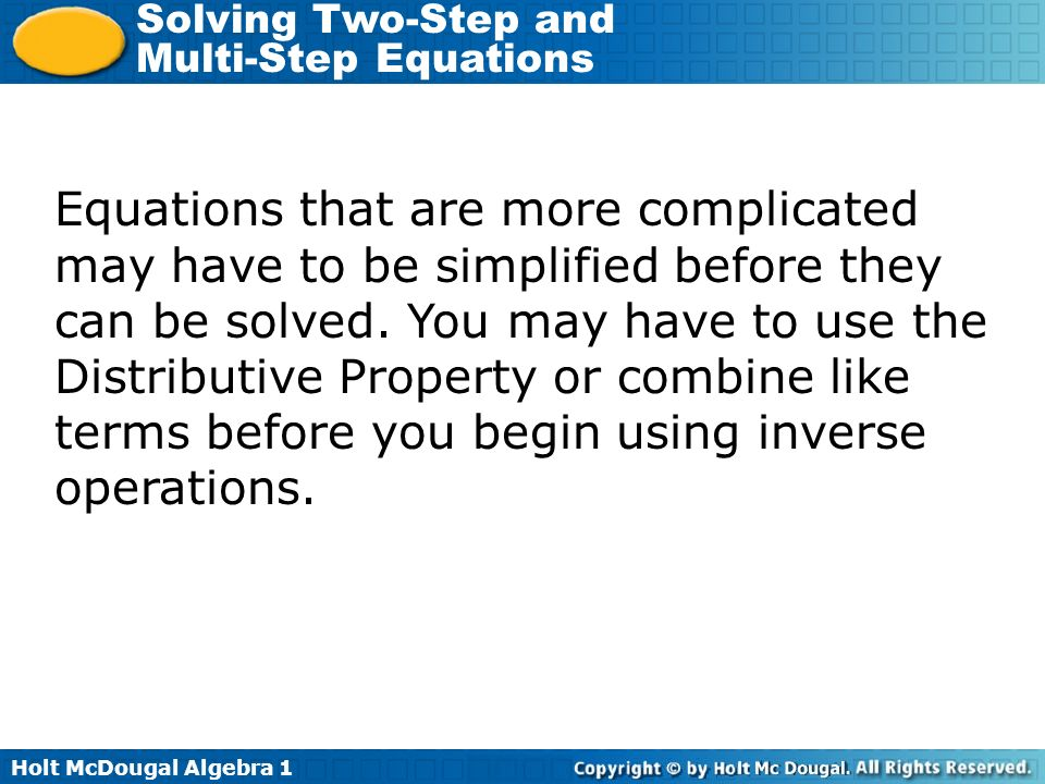 Holt McDougal Algebra 1 Solving Two-Step and Multi-Step Equations Equations that are more complicated may have to be simplified before they can be sol
