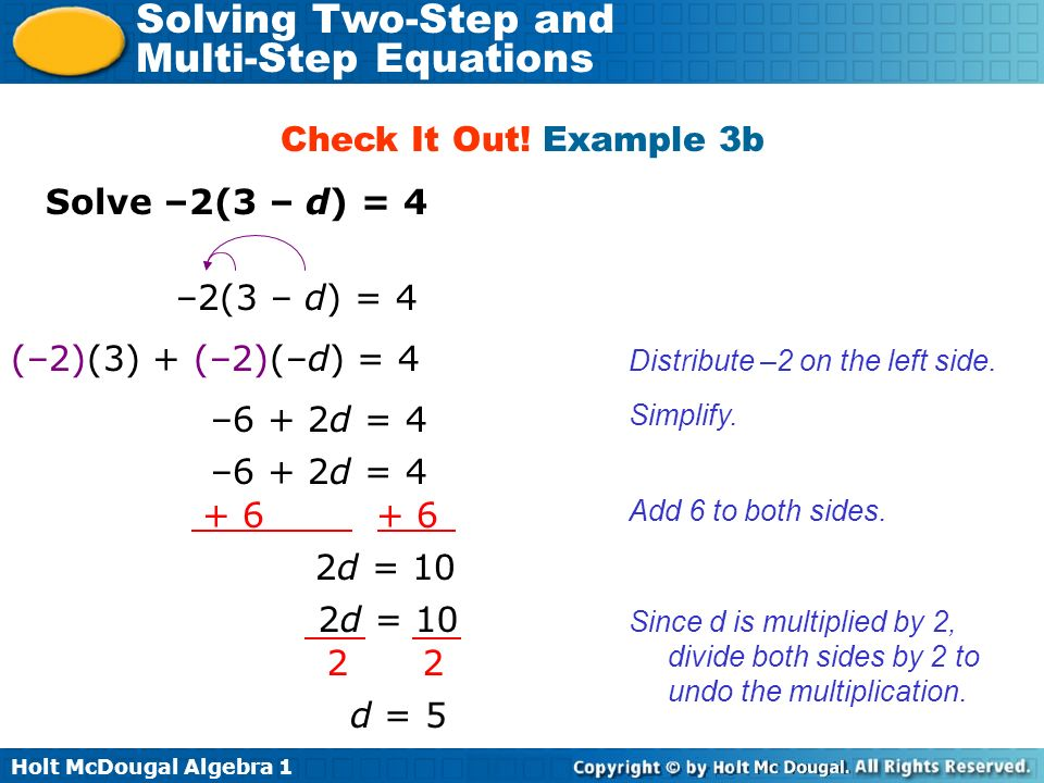 Holt McDougal Algebra 1 Solving Two-Step and Multi-Step Equations Solve –2(3 – d) = 4 Check It Out! Example 3b –2(3 – d) = 4 (–2)(3) + (–2)(–d) = 4 Di