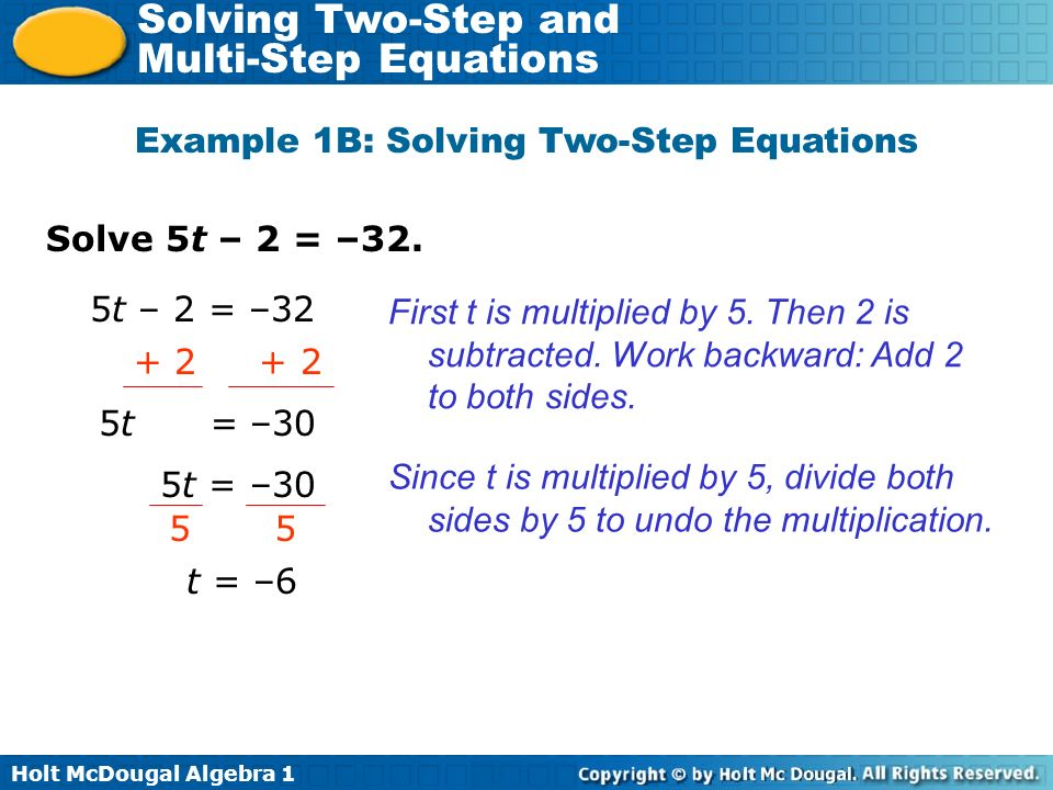 Holt McDougal Algebra 1 Solving Two-Step and Multi-Step Equations Solve 5t – 2 = –32. Example 1B: Solving Two-Step Equations First t is multiplied by