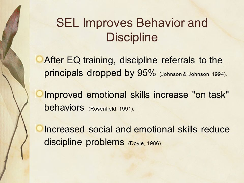 SEL Improves Behavior and Discipline After EQ training, discipline referrals to the principals dropped by 95% (Johnson & Johnson, 1994). Improved emot