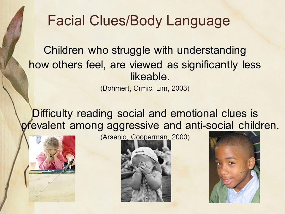 Facial Clues/Body Language Children who struggle with understanding how others feel, are viewed as significantly less likeable. (Bohmert, Crmic, Lim,