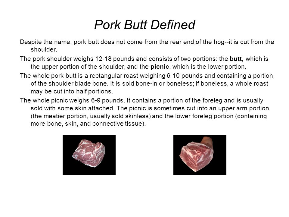 Pork Butt Defined Despite the name, pork butt does not come from the rear end of the hog--it is cut from the shoulder.