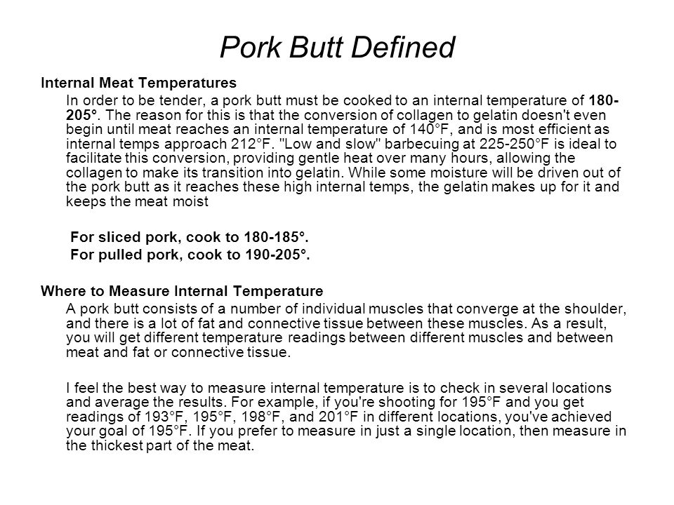 Pork Butt Defined Internal Meat Temperatures In order to be tender, a pork butt must be cooked to an internal temperature of 180- 205°.