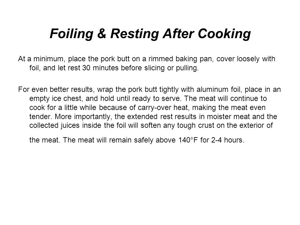 Foiling & Resting After Cooking At a minimum, place the pork butt on a rimmed baking pan, cover loosely with foil, and let rest 30 minutes before slicing or pulling.