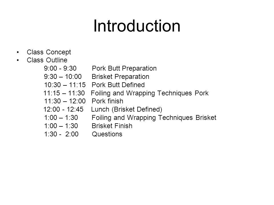 Introduction Class Concept Class Outline 9:00 - 9:30 Pork Butt Preparation 9:30 – 10:00 Brisket Preparation 10:30 – 11:15 Pork Butt Defined 11:15 – 11:30 Foiling and Wrapping Techniques Pork 11:30 – 12:00 Pork finish 12:00 - 12:45 Lunch (Brisket Defined) 1:00 – 1:30 Foiling and Wrapping Techniques Brisket 1:00 – 1:30 Brisket Finish 1:30 - 2:00 Questions