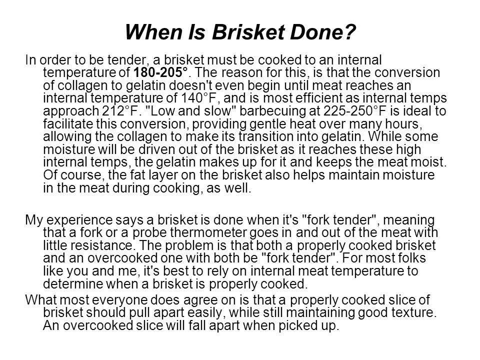 When Is Brisket Done? In order to be tender, a brisket must be cooked to an internal temperature of 180-205°. The reason for this, is that the convers
