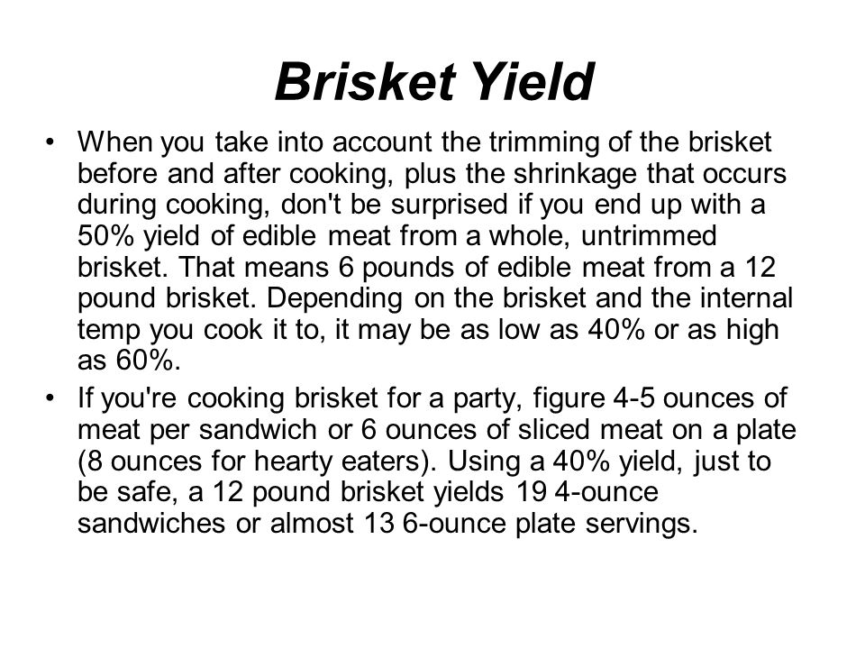 Brisket Yield When you take into account the trimming of the brisket before and after cooking, plus the shrinkage that occurs during cooking, don t be surprised if you end up with a 50% yield of edible meat from a whole, untrimmed brisket.