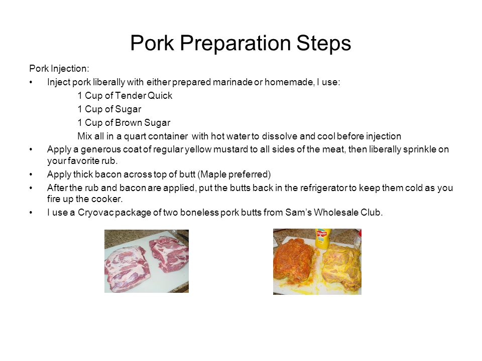 Pork Preparation Steps Pork Injection: Inject pork liberally with either prepared marinade or homemade, I use: 1 Cup of Tender Quick 1 Cup of Sugar 1 Cup of Brown Sugar Mix all in a quart container with hot water to dissolve and cool before injection Apply a generous coat of regular yellow mustard to all sides of the meat, then liberally sprinkle on your favorite rub.