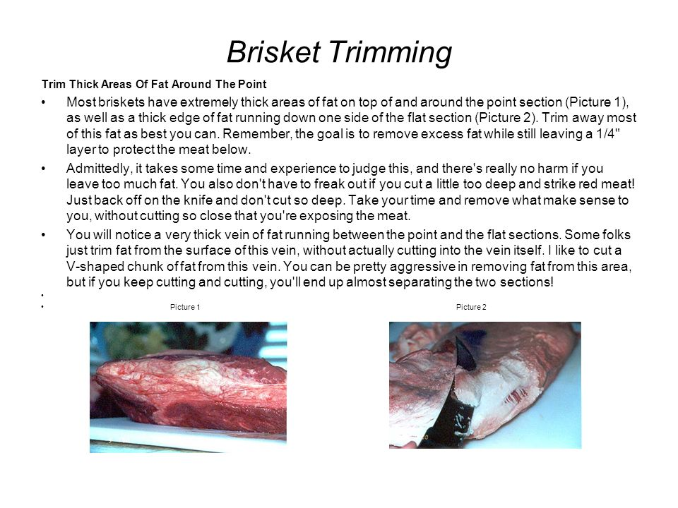 Brisket Trimming Trim Thick Areas Of Fat Around The Point Most briskets have extremely thick areas of fat on top of and around the point section (Pict