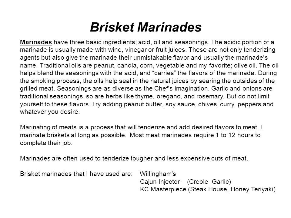 Brisket Marinades Marinades have three basic ingredients; acid, oil and seasonings. The acidic portion of a marinade is usually made with wine, vinega