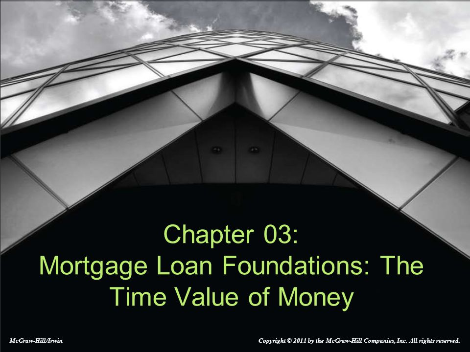 Chapter 03: Mortgage Loan Foundations: The Time Value of Money McGraw-Hill/Irwin Copyright © 2011 by the McGraw-Hill Companies, Inc. All rights reserv